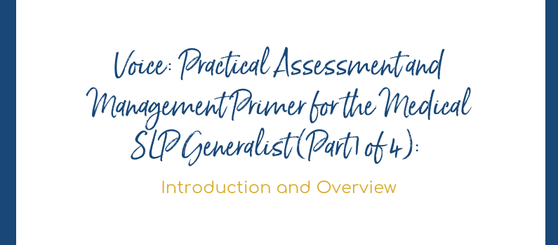 Voice: Practical Assessment and Management Primer for the Medical SLP Generalist (Part 1 of 4): Introduction and Overview