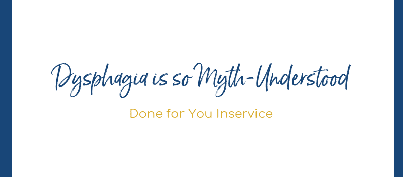 Dysphagia is so Myth-Understood – Done for You Inservice