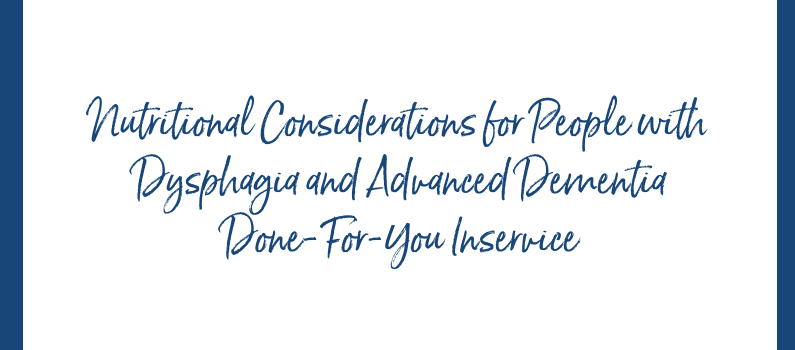Done-for-You Inservice: Nutritional Considerations for People with Dysphagia and Advanced Dementia