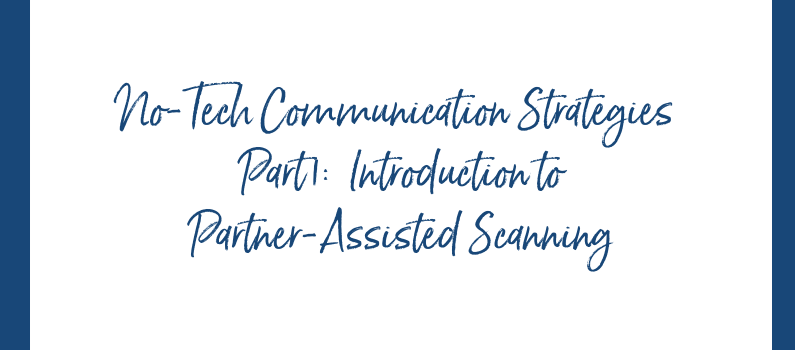 No-Tech Communication Strategies:    Part 1:  Introduction to Partner-Assisted Scanning