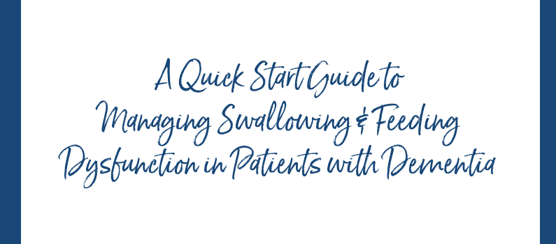 Bonus:  A Quick Start Guide to Managing Swallowing & Feeding Dysfunction in Patients with Dementia